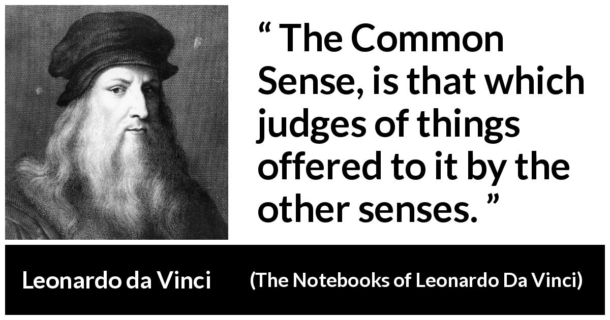 Leonardo da Vinci - The Notebooks of Leonardo Da Vinci - The Common Sense, is that which judges of things offered to it by the other senses.