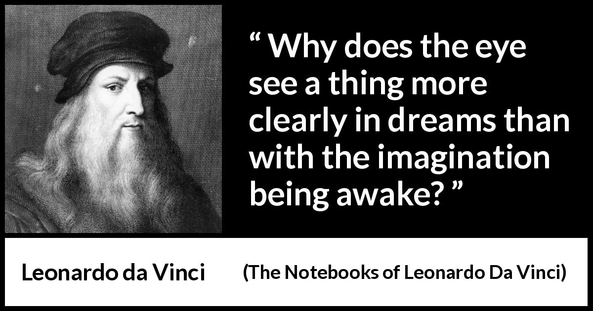 Leonardo da Vinci - The Notebooks of Leonardo Da Vinci - Why does the eye see a thing more clearly in dreams than with the imagination being awake?