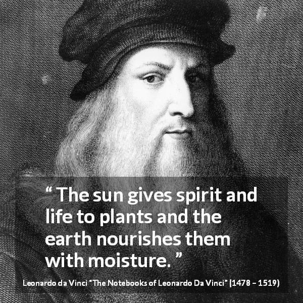 "Leonardo da Vinci about sun (""The Notebooks of Leonardo Da Vinci"", 1478 – 1519) - The sun gives spirit and life to plants and the earth nourishes them with moisture."