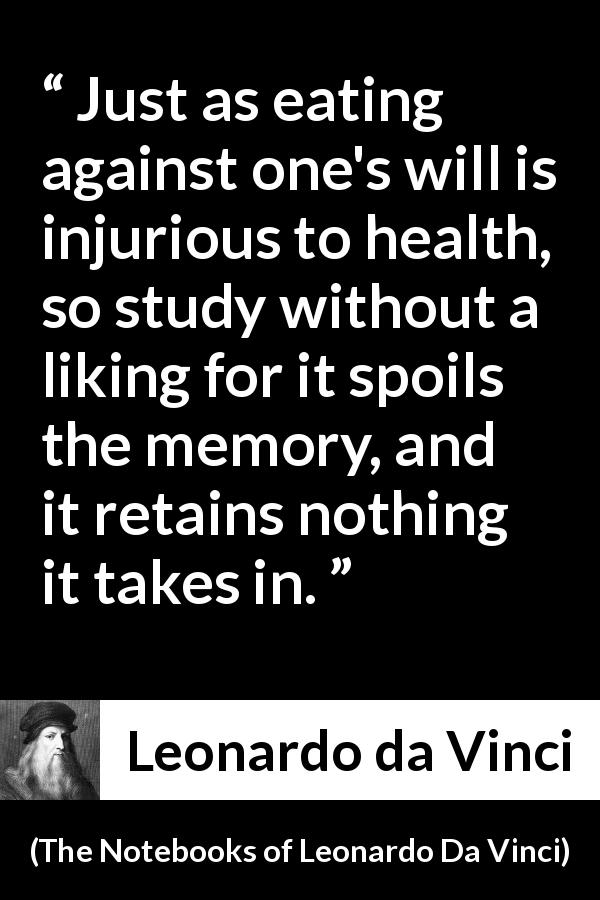 "Leonardo da Vinci about will (""The Notebooks of Leonardo Da Vinci"", 1478 – 1519) - Just as eating against one's will is injurious to health, so study without a liking for it spoils the memory, and it retains nothing it takes in."