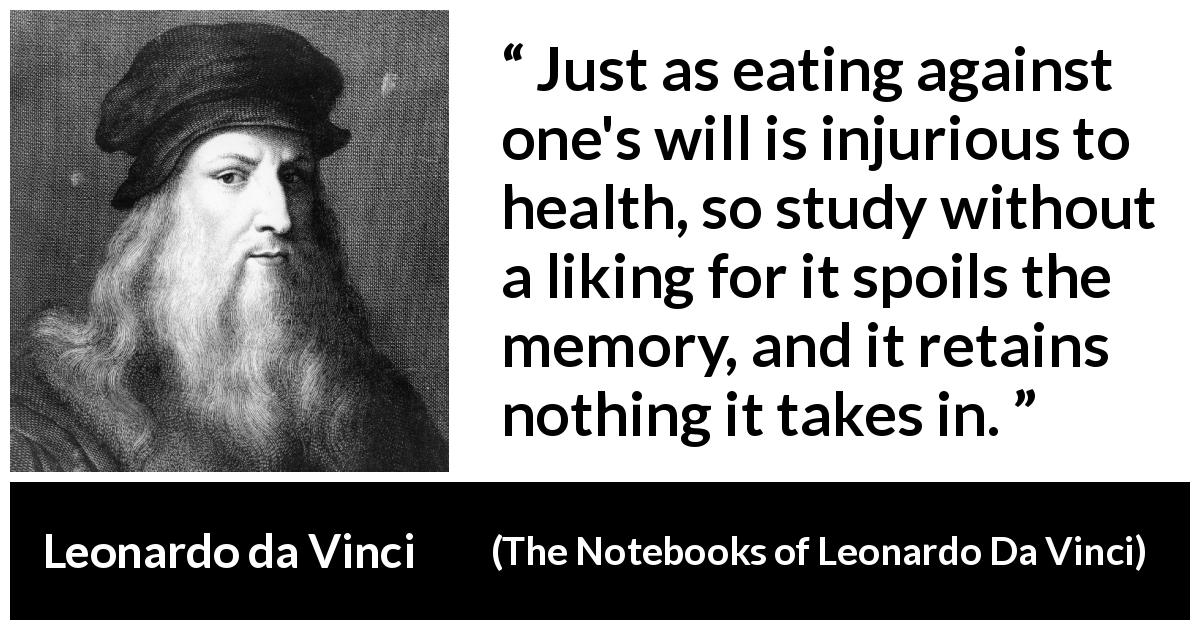 Leonardo da Vinci - The Notebooks of Leonardo Da Vinci - Just as eating against one's will is injurious to health, so study without a liking for it spoils the memory, and it retains nothing it takes in.