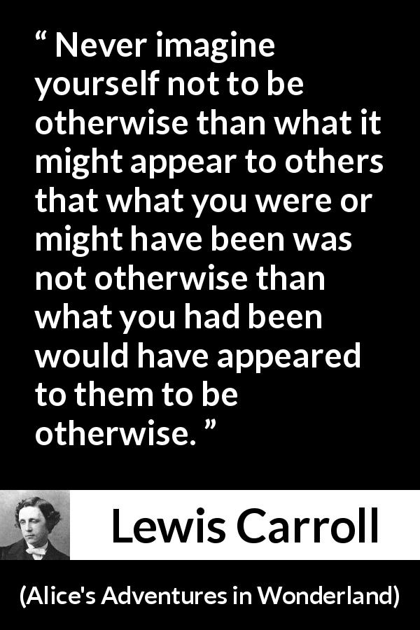 "Lewis Carroll about others (""Alice's Adventures in Wonderland"", 1865) - Never imagine yourself not to be otherwise than what it might appear to others that what you were or might have been was not otherwise than what you had been would have appeared to them to be otherwise."