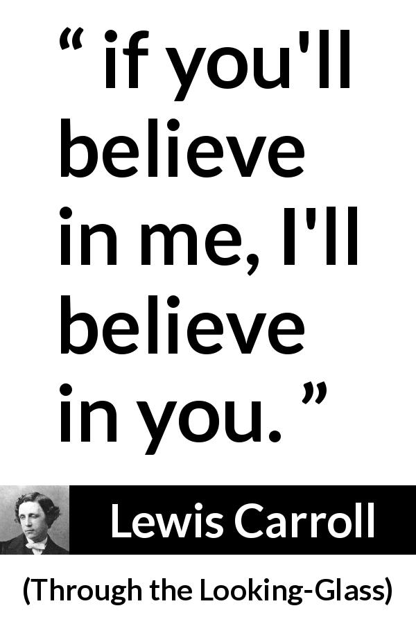 "Lewis Carroll about belief (""Through the Looking-Glass"", 1871) - if you'll believe in me, I'll believe in you."