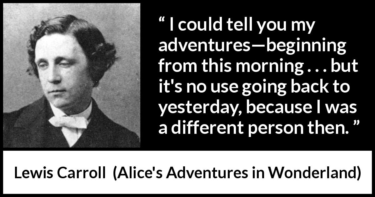 "Lewis Carroll about change (""Alice's Adventures in Wonderland"", 1865) - I could tell you my adventures—beginning from this morning . . . but it's no use going back to yesterday, because I was a different person then."