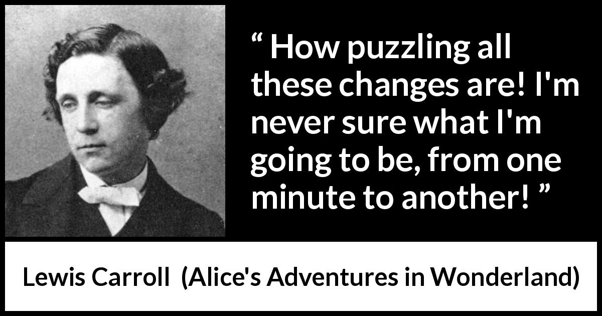 "Lewis Carroll about confusion (""Alice's Adventures in Wonderland"", 1865) - How puzzling all these changes are! I'm never sure what I'm going to be, from one minute to another!"