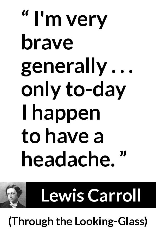 "Lewis Carroll about cowardice (""Through the Looking-Glass"", 1871) - I'm very brave generally . . . only to-day I happen to have a headache."