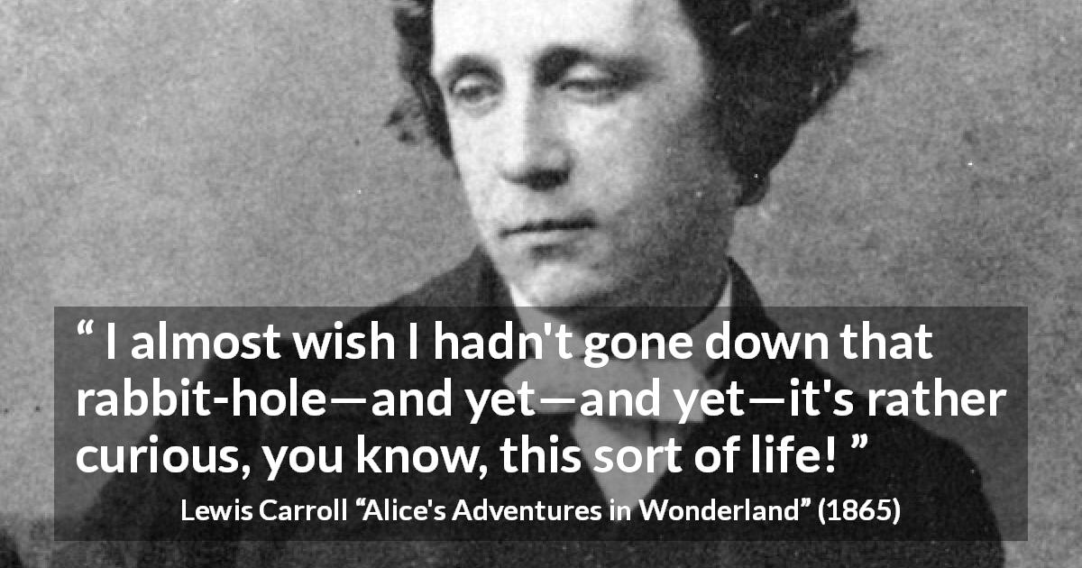 "Lewis Carroll about curiosity (""Alice's Adventures in Wonderland"", 1865) - I almost wish I hadn't gone down that rabbit-hole—and yet—and yet—it's rather curious, you know, this sort of life!"