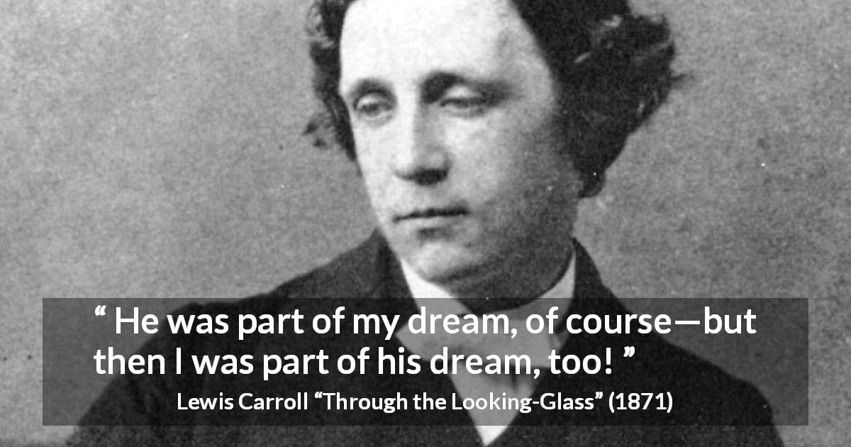 "Lewis Carroll about dream (""Through the Looking-Glass"", 1871) - He was part of my dream, of course—but then I was part of his dream, too!"