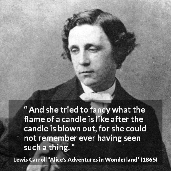 "Lewis Carroll about imagination (""Alice's Adventures in Wonderland"", 1865) - And she tried to fancy what the flame of a candle is like after the candle is blown out, for she could not remember ever having seen such a thing."