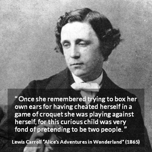 "Lewis Carroll about imagination (""Alice's Adventures in Wonderland"", 1865) - Once she remembered trying to box her own ears for having cheated herself in a game of croquet she was playing against herself, for this curious child was very fond of pretending to be two people."