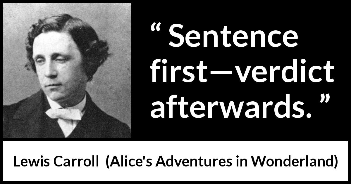 "Lewis Carroll about justice (""Alice's Adventures in Wonderland"", 1865) - Sentence first—verdict afterwards."