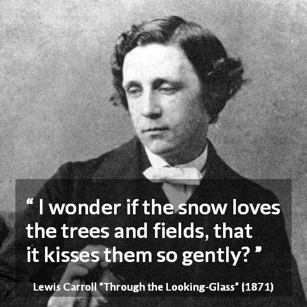 "Lewis Carroll about kissing (""Through the Looking-Glass"", 1871) - I wonder if the snow loves the trees and fields, that it kisses them so gently?"