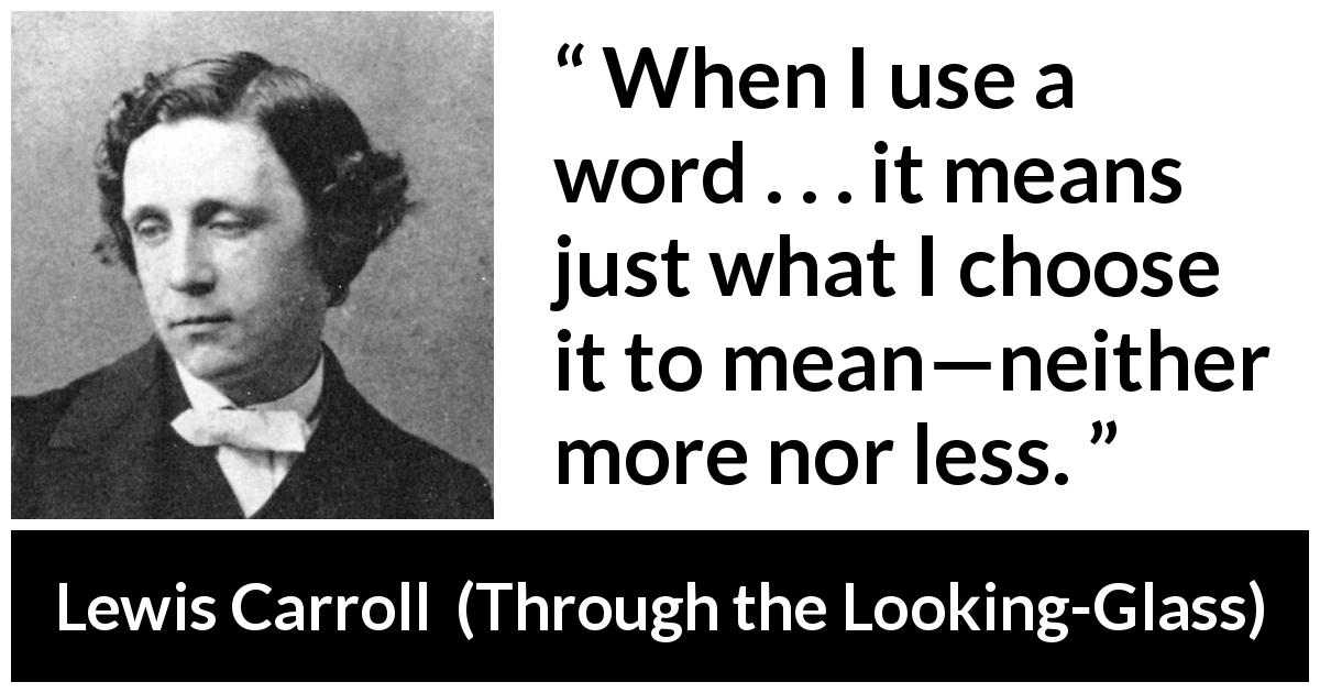 "Lewis Carroll about language (""Through the Looking-Glass"", 1871) - When I use a word . . . it means just what I choose it to mean—neither more nor less."