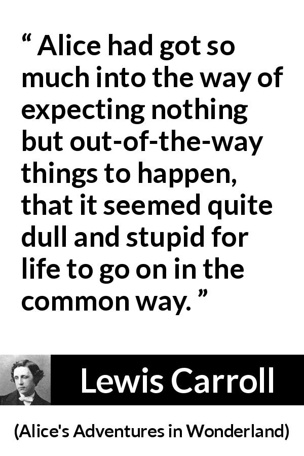"Lewis Carroll about life (""Alice's Adventures in Wonderland"", 1865) - Alice had got so much into the way of expecting nothing but out-of-the-way things to happen, that it seemed quite dull and stupid for life to go on in the common way."