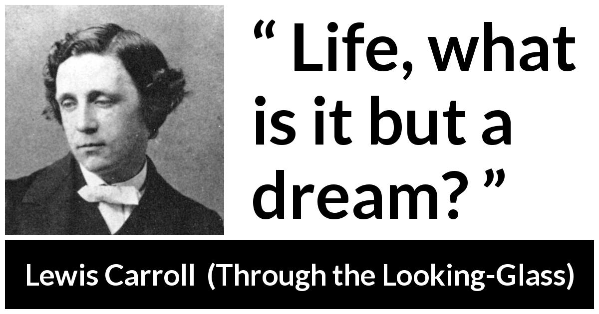 "Lewis Carroll about life (""Through the Looking-Glass"", 1871) - Life, what is it but a dream?"