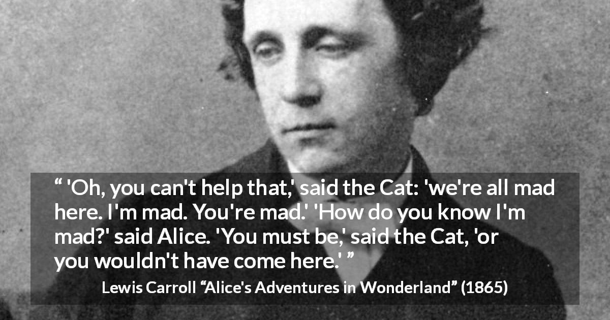 "Lewis Carroll about madness (""Alice's Adventures in Wonderland"", 1865) - 'Oh, you can't help that,' said the Cat: 'we're all mad here. I'm mad. You're mad.' 'How do you know I'm mad?' said Alice. 'You must be,' said the Cat, 'or you wouldn't have come here.'"