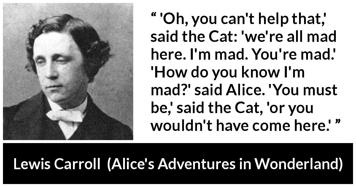 Lewis Carroll - Alice's Adventures in Wonderland - 'Oh, you can't help that,' said the Cat: 'we're all mad here. I'm mad. You're mad.' 'How do you know I'm mad?' said Alice. 'You must be,' said the Cat, 'or you wouldn't have come here.'