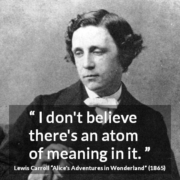 "Lewis Carroll about meaning (""Alice's Adventures in Wonderland"", 1865) - I don't believe there's an atom of meaning in it."