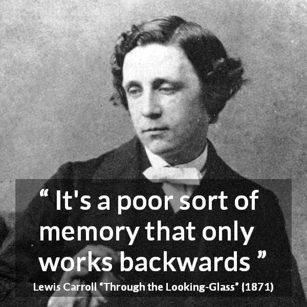 "Lewis Carroll about memory (""Through the Looking-Glass"", 1871) - It's a poor sort of memory that only works backwards"