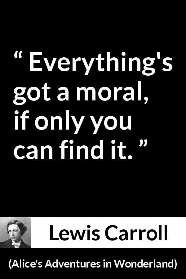 Lewis Carroll - Alice's Adventures in Wonderland - Everything's got a moral, if only you can find it.