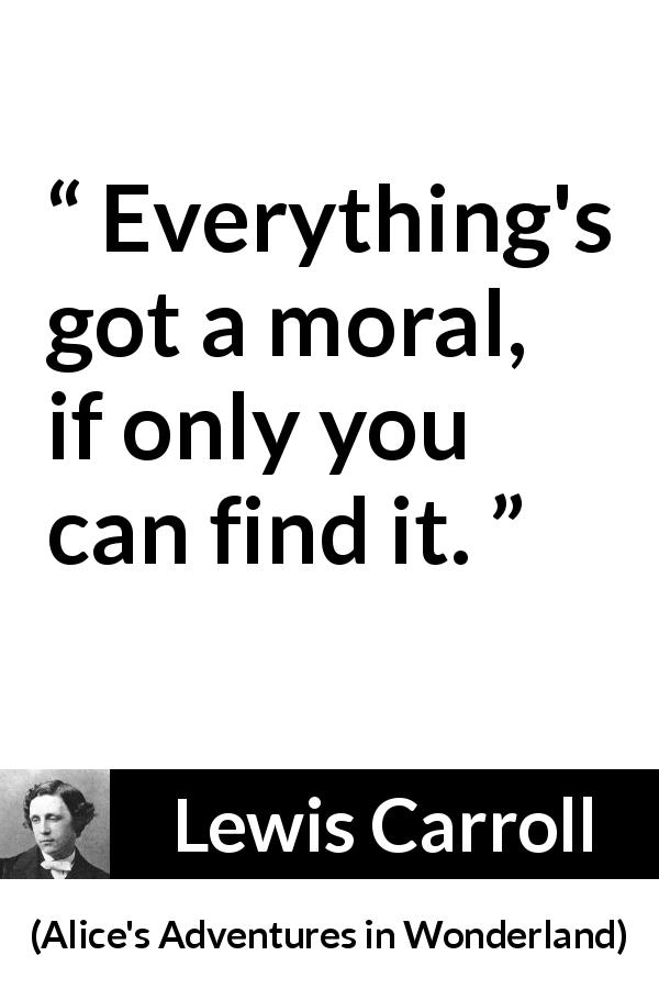 "Lewis Carroll about moral (""Alice's Adventures in Wonderland"", 1865) - Everything's got a moral, if only you can find it."