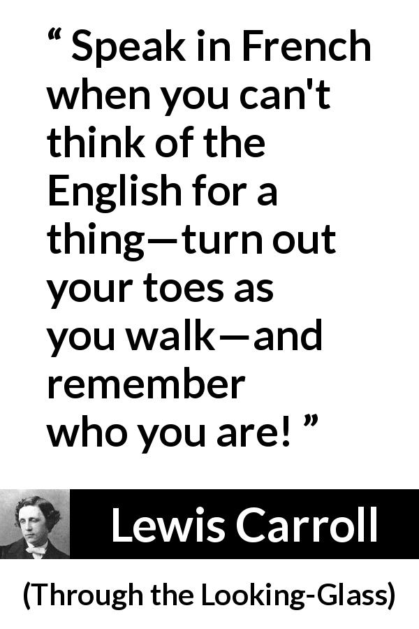 "Lewis Carroll about naming (""Through the Looking-Glass"", 1871) - Speak in French when you can't think of the English for a thing—turn out your toes as you walk—and remember who you are!"