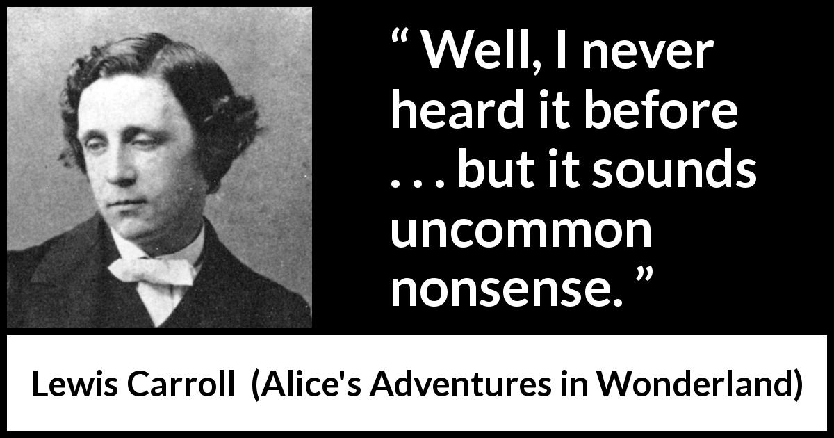 "Lewis Carroll about nonsense (""Alice's Adventures in Wonderland"", 1865) - Well, I never heard it before . . . but it sounds uncommon nonsense."