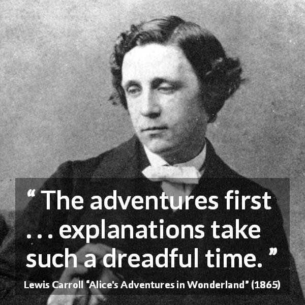 Lewis Carroll quote about patience from Alice's Adventures in Wonderland (1865) - The adventures first . . . explanations take such a dreadful time.