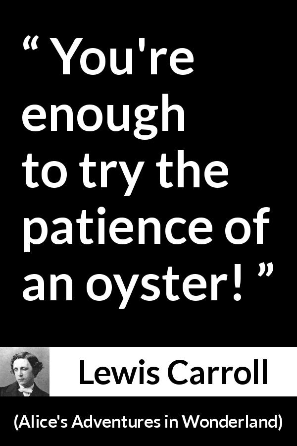 Lewis Carroll quote about patience from Alice's Adventures in Wonderland (1865) - You're enough to try the patience of an oyster!