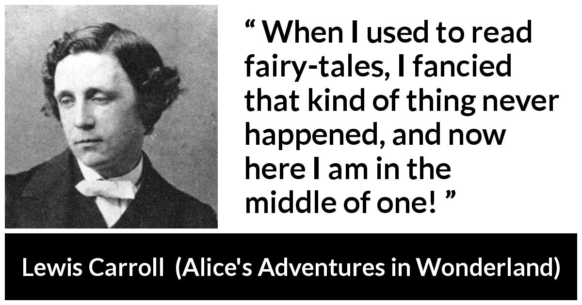 "Lewis Carroll about reading (""Alice's Adventures in Wonderland"", 1865) - When I used to read fairy-tales, I fancied that kind of thing never happened, and now here I am in the middle of one!"