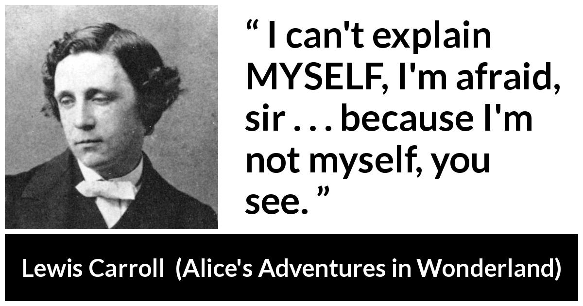 "Lewis Carroll about responsibility (""Alice's Adventures in Wonderland"", 1865) - I can't explain MYSELF, I'm afraid, sir . . . because I'm not myself, you see."