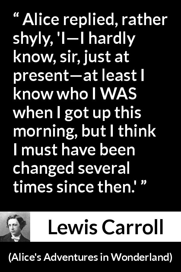 Lewis Carroll quote about self-knowledge from Alice's Adventures in Wonderland (1865) - Alice replied, rather shyly, 'I—I hardly know, sir, just at present—at least I know who I WAS when I got up this morning, but I think I must have been changed several times since then.'