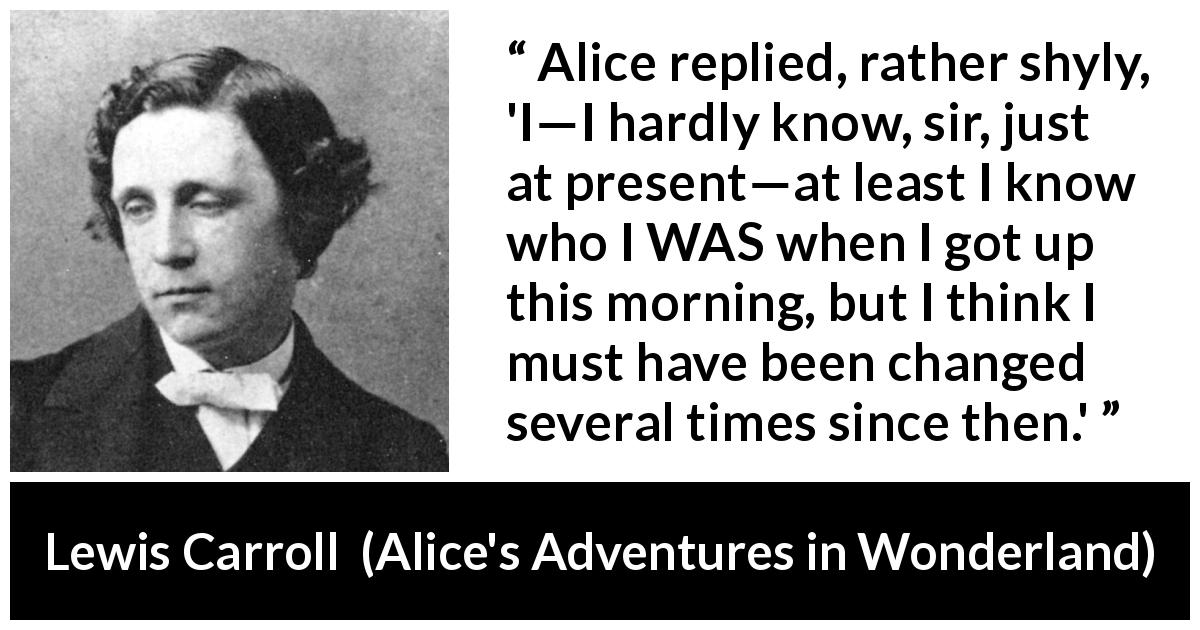 Lewis Carroll - Alice's Adventures in Wonderland - Alice replied, rather shyly, 'I—I hardly know, sir, just at present—at least I know who I WAS when I got up this morning, but I think I must have been changed several times since then.'