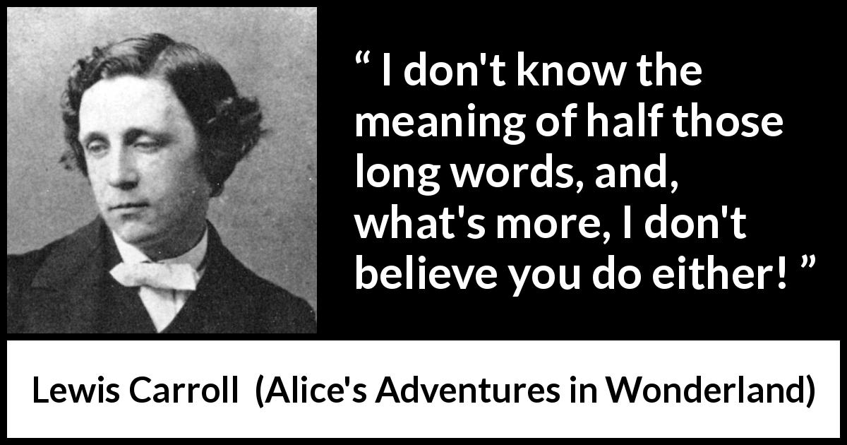 "Lewis Carroll about speech (""Alice's Adventures in Wonderland"", 1865) - I don't know the meaning of half those long words, and, what's more, I don't believe you do either!"