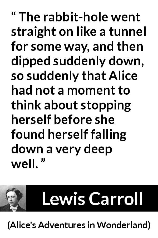 "Lewis Carroll about tunnel (""Alice's Adventures in Wonderland"", 1865) - The rabbit-hole went straight on like a tunnel for some way, and then dipped suddenly down, so suddenly that Alice had not a moment to think about stopping herself before she found herself falling down a very deep well."