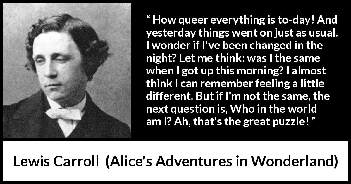 Lewis Carroll - Alice's Adventures in Wonderland - How queer everything is to-day! And yesterday things went on just as usual. I wonder if I've been changed in the night? Let me think: was I the same when I got up this morning? I almost think I can remember feeling a little different. But if I'm not the same, the next question is, Who in the world am I? Ah, that's the great puzzle!