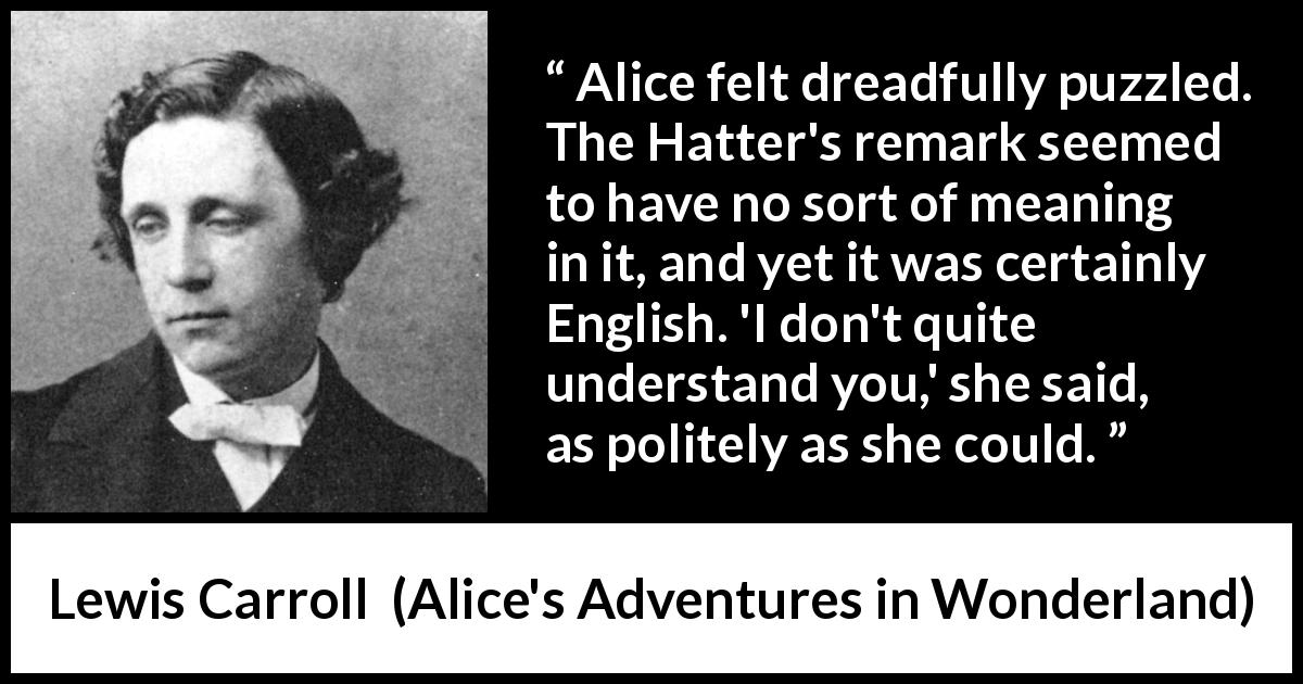 Lewis Carroll - Alice's Adventures in Wonderland - Alice felt dreadfully puzzled. The Hatter's remark seemed to have no sort of meaning in it, and yet it was certainly English. 'I don't quite understand you,' she said, as politely as she could.