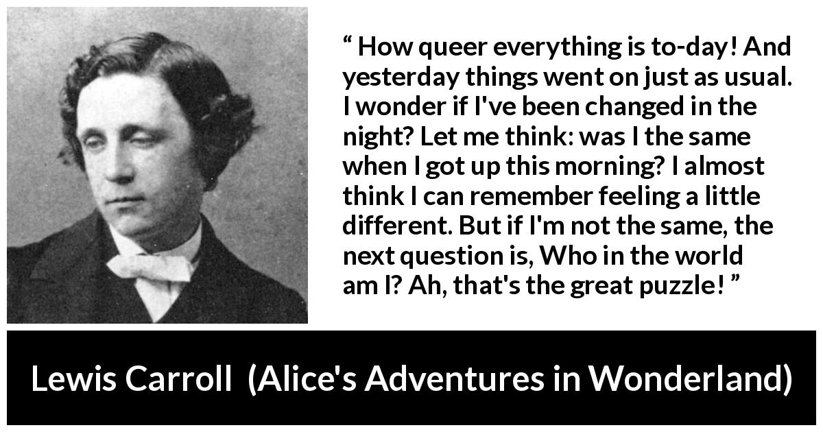 Lewis Carroll quote about understanding from Alice's Adventures in Wonderland (1865) - How queer everything is to-day! And yesterday things went on just as usual. I wonder if I've been changed in the night? Let me think: was I the same when I got up this morning? I almost think I can remember feeling a little different. But if I'm not the same, the next question is, Who in the world am I? Ah, that's the great puzzle!