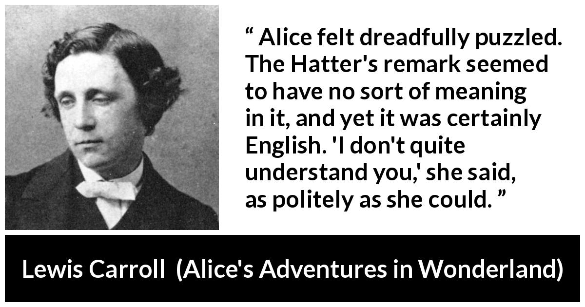 Lewis Carroll quote about understanding from Alice's Adventures in Wonderland (1865) - Alice felt dreadfully puzzled. The Hatter's remark seemed to have no sort of meaning in it, and yet it was certainly English. 'I don't quite understand you,' she said, as politely as she could.