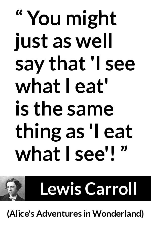 "Lewis Carroll about writing (""Alice's Adventures in Wonderland"", 1865) - You might just as well say that 'I see what I eat' is the same thing as 'I eat what I see'!"