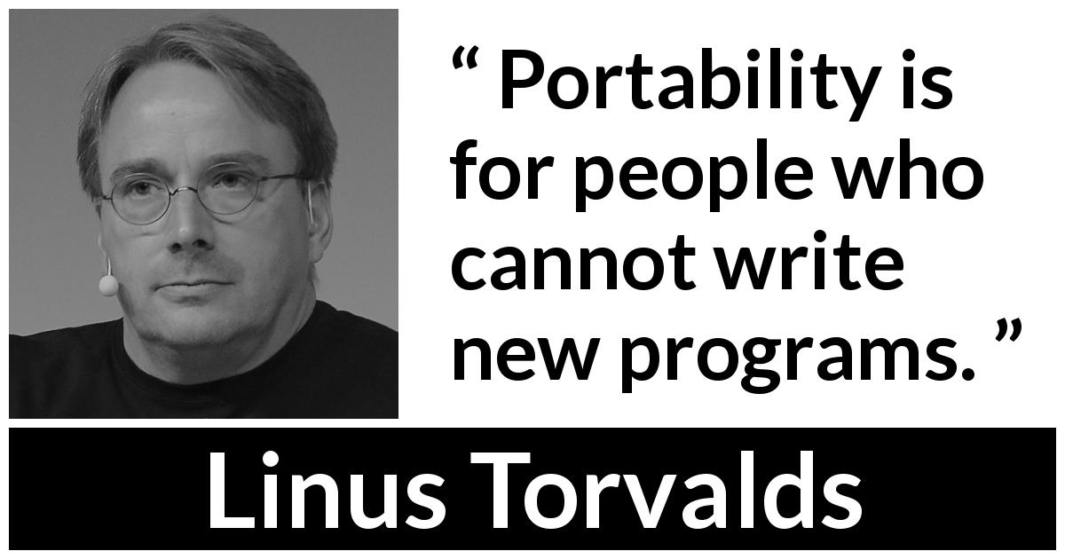 Linus Torvalds about creativity - Portability is for people who cannot write new programs.