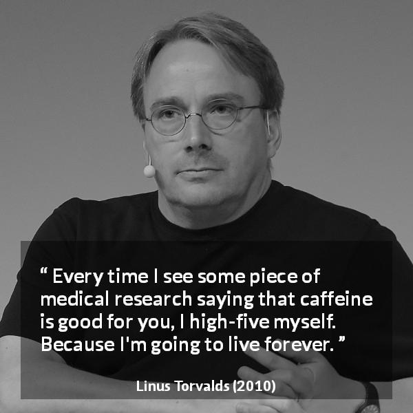 Linus Torvalds about health - Every time I see some piece of medical research saying that caffeine is good for you, I high-five myself. Because I'm going to live forever.