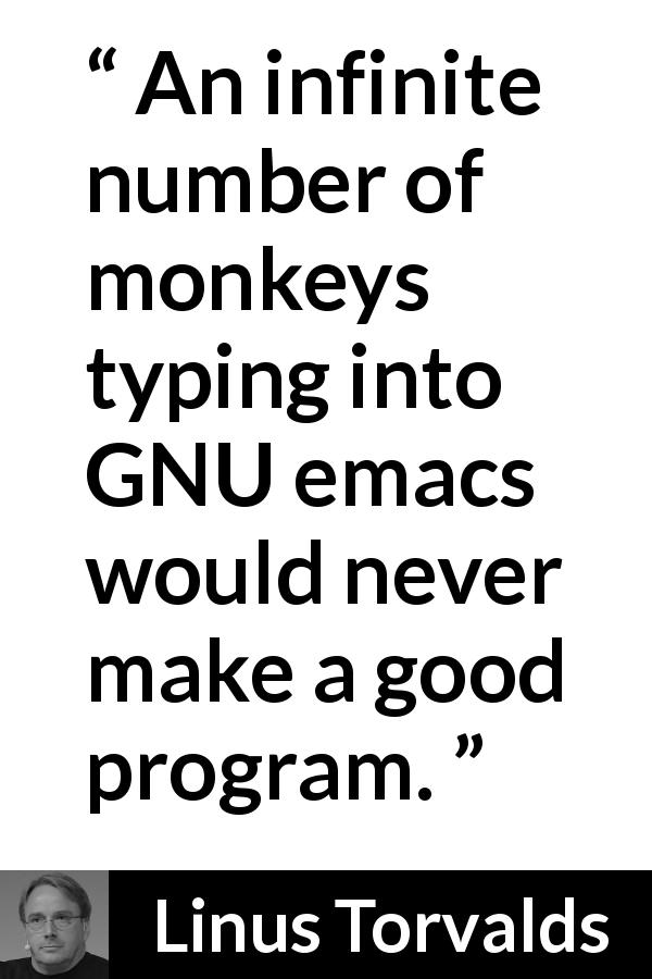 Linus Torvalds about intelligence - An infinite number of monkeys typing into GNU emacs would never make a good program.
