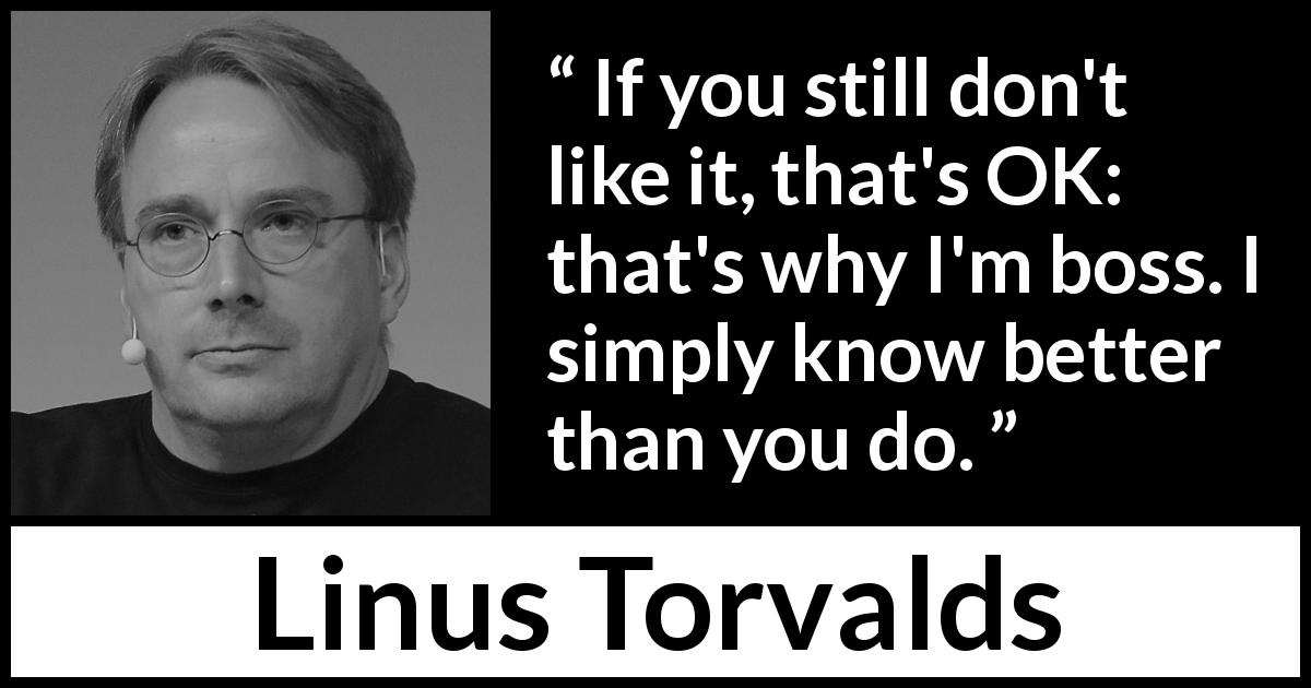 Linus Torvalds about knowledge - If you still don't like it, that's OK: that's why I'm boss. I simply know better than you do.