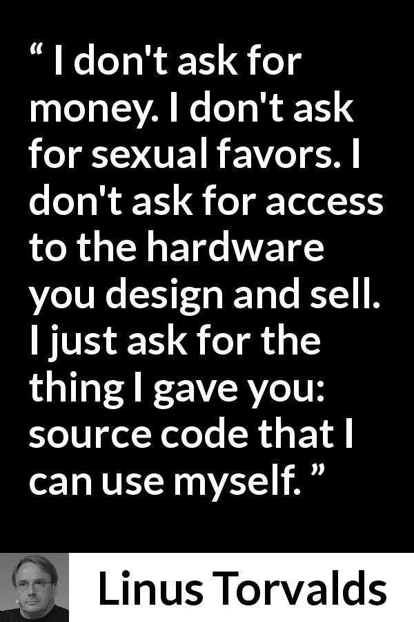 Linus Torvalds about money - I don't ask for money. I don't ask for sexual favors. I don't ask for access to the hardware you design and sell. I just ask for the thing I gave you: source code that I can use myself.