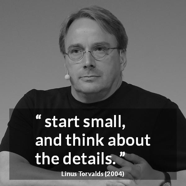 Linus Torvalds about start - start small, and think about the details.