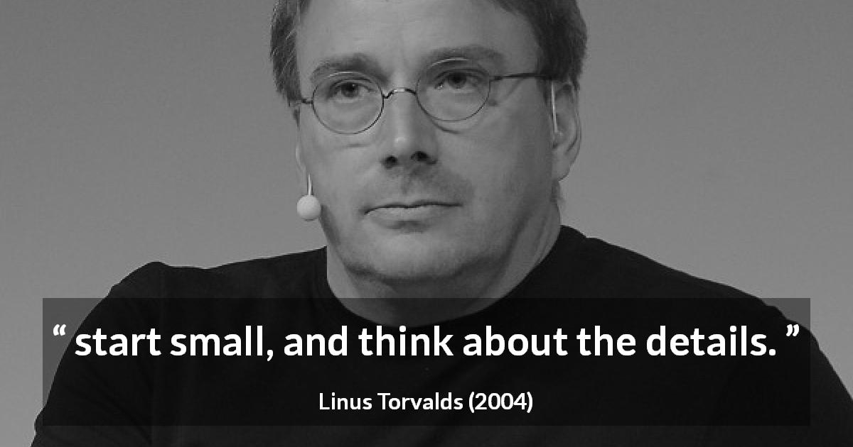 Linus Torvalds quote about start - start small, and think about the details.