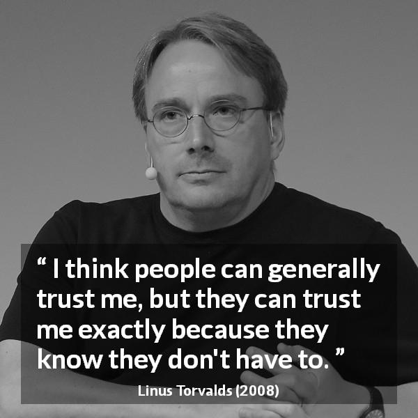Linus Torvalds quote about trust - I think people can generally trust me, but they can trust me exactly because they know they don't have to.