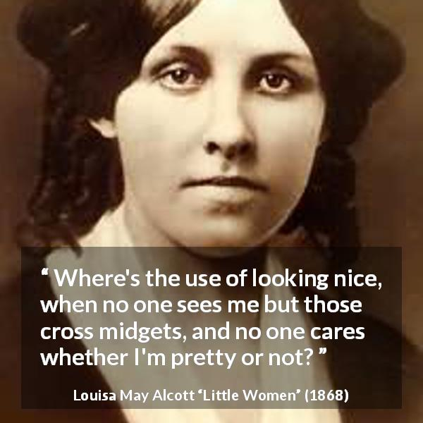 "Louisa May Alcott about appearance (""Little Women"", 1868) - Where's the use of looking nice, when no one sees me but those cross midgets, and no one cares whether I'm pretty or not?"