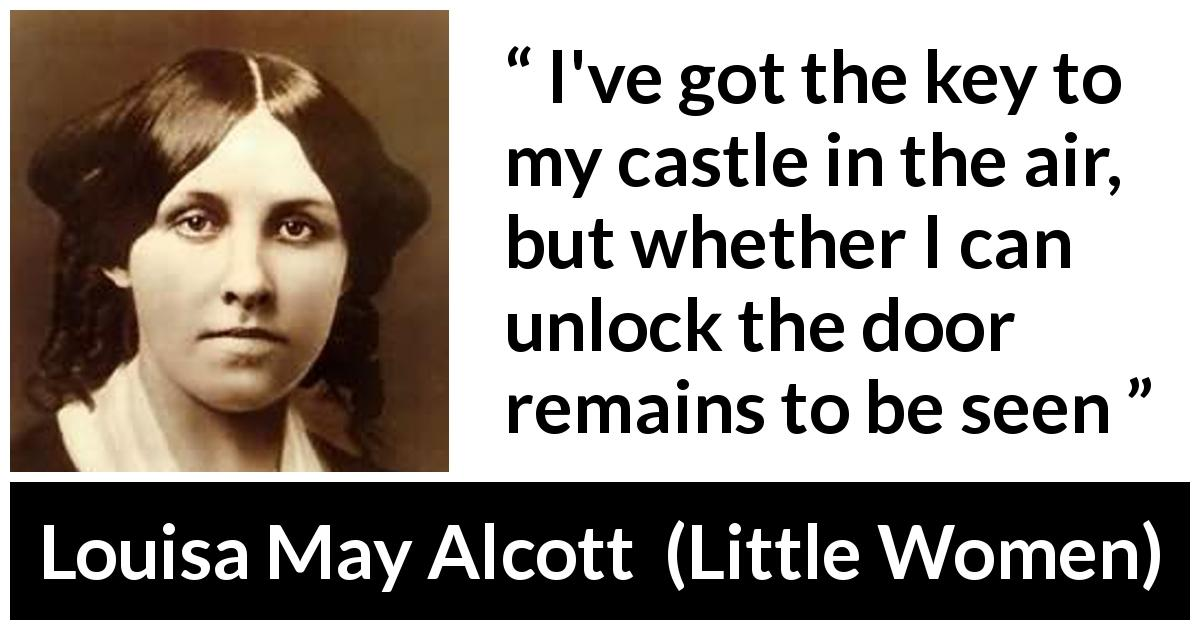 "Louisa May Alcott about challenge (""Little Women"", 1868) - I've got the key to my castle in the air, but whether I can unlock the door remains to be seen"